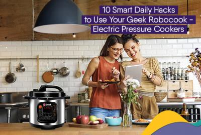 10 Smart Daily Hacks to Use Your Geek Robocook - Electric Pressure Cooker